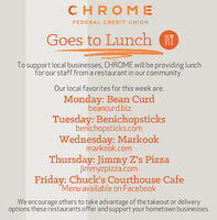 CHROM EFEDERAL CREDIT UNIONGoes to LunchTo support local businesses, CHROME will be providing lunchfor our staff from a restaurant in our community.Our local favorites for this week are:Monday: Bean Curdbeancurd.bizTuesday: Benichopsticksbenichopsticks.comWednesday: Markookmarkook.comThursday: Jimmy Z's Pizzajimmyzpizza.comFriday: Chuck's Courthouse CafeMenu available on FacebookWe encourage others to take advantage of the takeout or deliveryoptions these restaurants offer and support your hometown businesses. CHROM E FEDERAL CREDIT UNION Goes to Lunch To support local businesses, CHROME will be providing lunch for our staff from a restaurant in our community. Our local favorites for this week are: Monday: Bean Curd beancurd.biz Tuesday: Benichopsticks benichopsticks.com Wednesday: Markook markook.com Thursday: Jimmy Z's Pizza jimmyzpizza.com Friday: Chuck's Courthouse Cafe Menu available on Facebook We encourage others to take advantage of the takeout or delivery options these restaurants offer and support your hometown businesses.