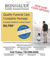 BEINHAUERFamily Funeral HomesNEW LOWCOST OPTIONQuality Funeral CareComplete PackageIncluding Visitation & Metal Casket$4,750*FUNERALBEST BUYONSUMENTM*Complete details available at funeral homes listed belowOffered Exclusively At:BEINHAUER-FRYER BEINHAUER-CONNELL BEINHAUER-BOGANBRIDGEVILLEScott E. Beinhauar, Supr.BETHEL PARKCANONSBURGDavid M. Beinhaucr, Supr.Mark S. Toward, Supr.Call Today: 724-969-0200COMPASSIONTRUSTINTEGRITYVALUE BEINHAUER Family Funeral Homes NEW LOW COST OPTION Quality Funeral Care Complete Package Including Visitation & Metal Casket $4,750* FUNERAL BEST BUY ONSUMEN TM *Complete details available at funeral homes listed below Offered Exclusively At: BEINHAUER-FRYER BEINHAUER-CONNELL BEINHAUER-BOGAN BRIDGEVILLE Scott E. Beinhauar, Supr. BETHEL PARK CANONSBURG David M. Beinhaucr, Supr. Mark S. Toward, Supr. Call Today: 724-969-0200 COMPASSION TRUST INTEGRITY VALUE