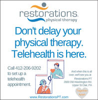 restorations.physical therapyDon't delay yourphysical therapy.Telehealth is here.Call 412-206-9202And when this is allto set up atelehealthover, we'll see you atRestorations PT2600 Old Washington Rd.Upper St Clair, PAappointment.TogetherApartwww.RestorationsPT.com restorations. physical therapy Don't delay your physical therapy. Telehealth is here. Call 412-206-9202 And when this is all to set up a telehealth over, we'll see you at Restorations PT 2600 Old Washington Rd. Upper St Clair, PA appointment. Together Apart www.RestorationsPT.com