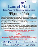 Laurel MallYour Place For Shopping and LeisureThank YouLaurel Mall Management and our 55 stores and eateries wantto thank the Greater Hazleton Area and all the surroundingcommunities during these challenging times.Every day, we are humbled and grateful to play a small role inthe lives of our valued customers.We'll get through this. And once the stay at home order hasbeen lifted, you'll be back once again to your place for shoppingand leisure. We pray everyone stays safe and healthy.The following stores at our strip center will remainopen for all your essential needs:AldiDollar TreeFive Star Restaurant (Take Out Only)McDonalds (Drive Thru Only) Taco Bell (Drive Thru Only)BB&T Bank (Drive Thru Only)(570) 454-2100  www.thelaurelmall.com106 Laurel Mall, Hazle Twp., PA 18202 Laurel Mall Your Place For Shopping and Leisure Thank You Laurel Mall Management and our 55 stores and eateries want to thank the Greater Hazleton Area and all the surrounding communities during these challenging times. Every day, we are humbled and grateful to play a small role in the lives of our valued customers. We'll get through this. And once the stay at home order has been lifted, you'll be back once again to your place for shopping and leisure. We pray everyone stays safe and healthy. The following stores at our strip center will remain open for all your essential needs: Aldi Dollar Tree Five Star Restaurant (Take Out Only) McDonalds (Drive Thru Only) Taco Bell (Drive Thru Only) BB&T Bank (Drive Thru Only) (570) 454-2100  www.thelaurelmall.com 106 Laurel Mall, Hazle Twp., PA 18202