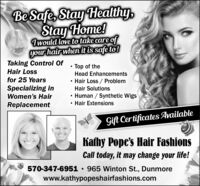 Be Safe, Stay Healthy,Stay Home!Twould love to take care ofyour hair when it is safe to!Taking Control OfHair LossTop of theHead Enhancementsfor 25 YearsHair Loss / ProblemSpecializing inHair Solutions Human / Synthetic Wigs Hair ExtensionsWomen's HairReplacementGift Certificates AvailableKafhy Pope's Hair FashionsCall today, it may change your life!570-347-6951  965 Winton St., Dunmorewww.kathypopeshairfashions.com Be Safe, Stay Healthy, Stay Home! Twould love to take care of your hair when it is safe to! Taking Control Of Hair Loss Top of the Head Enhancements for 25 Years Hair Loss / Problem Specializing in Hair Solutions  Human / Synthetic Wigs  Hair Extensions Women's Hair Replacement Gift Certificates Available Kafhy Pope's Hair Fashions Call today, it may change your life! 570-347-6951  965 Winton St., Dunmore www.kathypopeshairfashions.com