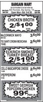 BARGAIN MARTLike Us On FaceBook To See Our In-Store AdsSale Starts 403 Runnels, Big Spring, TX sSale EndsApril 13th Open Mon.-Sat. 9-6:30 April 18thCHICKEN BROTH2/$10032-0Z.MCCORMICK MAYO28-OZ.3/$100TIO SANTI CREMA MEXICANA 2/$10015-OZ.ECKRICH SMOKEDTURKEY BREAST2/$1908-0z.CELLO MASCARPONE CHEESE 2/$1001-LB.PEPPERONI5-OZ.5/$100SWEET GEORGIAPOPCORN CHICKEN99%PER LB.302293 BARGAIN MART Like Us On FaceBook To See Our In-Store Ads Sale Starts 403 Runnels, Big Spring, TX sSale Ends April 13th Open Mon.-Sat. 9-6:30 April 18th CHICKEN BROTH 2/$100 32-0Z. MCCORMICK MAYO 28-OZ. 3/$100 TIO SANTI CREMA MEXICANA 2/$100 15-OZ. ECKRICH SMOKED TURKEY BREAST 2/$190 8-0z. CELLO MASCARPONE CHEESE 2/$100 1-LB. PEPPERONI 5-OZ. 5/$100 SWEET GEORGIA POPCORN CHICKEN 99% PER LB. 302293