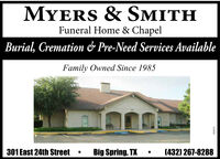 MYERS & SMITHFuneral Home & ChapelBurial, Cremation & Pre-Need Services AvailableFamily Owned Since 1985301 East 24th StreetBig Spring, TX(432) 267-8288919997 MYERS & SMITH Funeral Home & Chapel Burial, Cremation & Pre-Need Services Available Family Owned Since 1985 301 East 24th Street Big Spring, TX (432) 267-8288 919997