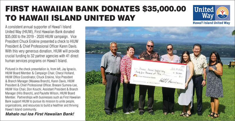 FIRST HAWAIIAN BANK DONATES $35,000.00 UnitedWayHawaii Island United WayTO HAWAII ISLAND UNITED WAYA consistent annual supporter of Hawai'i IslandUnited Way (HIUW), First Hawaiian Bank donated$35,000 to the 2019 - 2020 HIUW campaign. VicePresident Chuck Erskine presented a check to HIUWPresident & Chief Professional Officer Karen Davis.With this very generous donation, HIUW will providecrucial funding to 32 partner agencies with 41 directhuman services programs on Hawai'i Island.Jausi Jand Ualed ayPictured in the check presentation is, from left, Jay Ignacio,HIUW Board Member & Campaign Chair, Cheryl Holland,HIUW Office Coordinator, Chuck Erskine, Vice President& Branch Manager (Waiakea Branch), Karen Davis, HIUWPresident & Chief Professional Officer, Breeani Sumera-Lee,S.000GFrsawaan BarHIUW Vice Chair, Don Kouchi, Assistant President & BranchManager (Hilo Branch), and Paulette Wilson, HIUW BoardMember. Partnerships with businesses such as First HawaiianBank support HIUW to pursue its mission to unite people,organizations, and resources to build a healthier and thrivingHawai'i Island community.Mahalo nui loa First Hawaiian Bank! FIRST HAWAIIAN BANK DONATES $35,000.00 United Way Hawaii Island United Way TO HAWAII ISLAND UNITED WAY A consistent annual supporter of Hawai'i Island United Way (HIUW), First Hawaiian Bank donated $35,000 to the 2019 - 2020 HIUW campaign. Vice President Chuck Erskine presented a check to HIUW President & Chief Professional Officer Karen Davis. With this very generous donation, HIUW will provide crucial funding to 32 partner agencies with 41 direct human services programs on Hawai'i Island. Jausi Jand Ualed ay Pictured in the check presentation is, from left, Jay Ignacio, HIUW Board Member & Campaign Chair, Cheryl Holland, HIUW Office Coordinator, Chuck Erskine, Vice President & Branch Manager (Waiakea Branch), Karen Davis, HIUW President & Chief Professional Officer, Breeani Sumera-Lee, S.000 GFrsawaan Bar HIUW Vice Chair, Don Kouchi, Assi