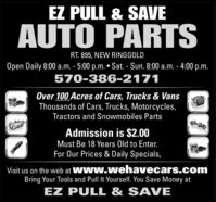EZ PULL & SAVEAUTO PARTSRT. 895, NEW RINGGOLDOpen Daily 8:00 a.m. - 5:00 p.m.  Sat. - Sun. 8:00 a.m. - 4:00 p.m.570-386-2171Over 100 Acres of Cars, Trucks & VansThousands of Cars, Trucks, Motorcycles,Tractors and Snowmobiles PartsAdmission is $2.00Must Be 18 Years Old to Enter.For Our Prices & Daily Specials,Visit us on the web at Www.wehavecars.comBring Your Tools and Pull It Yourself. You Save Money atEZ PULL & SAVE EZ PULL & SAVE AUTO PARTS RT. 895, NEW RINGGOLD Open Daily 8:00 a.m. - 5:00 p.m.  Sat. - Sun. 8:00 a.m. - 4:00 p.m. 570-386-2171 Over 100 Acres of Cars, Trucks & Vans Thousands of Cars, Trucks, Motorcycles, Tractors and Snowmobiles Parts Admission is $2.00 Must Be 18 Years Old to Enter. For Our Prices & Daily Specials, Visit us on the web at Www.wehavecars.com Bring Your Tools and Pull It Yourself. You Save Money at EZ PULL & SAVE