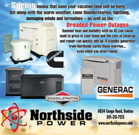 Springmeans that soon your vacation time will be here...But along with the warm weather, come thunderstorms, lightning,damaging winds and tornadoes - as well as theDreaded Power OutagesSummer heat and humidity with no AC can causemold to grow in your home and the cost of clean-upand repair can quickly add up. A standby generatorfrom Northside cures those worries..even when you aren't home.CumminsConeGENERACGENERACGENERACBRIGGS&STRATTONP Northside6834 Congo Road, Benton501-315-7213PO W ERwww.northsidepower.com Spring means that soon your vacation time will be here... But along with the warm weather, come thunderstorms, lightning, damaging winds and tornadoes - as well as the Dreaded Power Outages Summer heat and humidity with no AC can cause mold to grow in your home and the cost of clean-up and repair can quickly add up. A standby generator from Northside cures those worries.. even when you aren't home. Cummins Cone GENERAC GENERAC GENERAC BRIGGS&STRATTON P Northside 6834 Congo Road, Benton 501-315-7213 PO W ER www.northsidepower.com