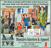 The shop is closed until further notice but we cantake your order over the phone or here on Facebook.Thanks and please be safe.10We WouldReaders AppreciateYour VOTEChoiceBet in iS TH SUNE COLKIERMontalvo Interiors & ApparelMONTALVO201 Edison Avenue  Benton501.794.6677facebook  instagramMontalvo Interiors & Apparel The shop is closed until further notice but we can take your order over the phone or here on Facebook. Thanks and please be safe. 10  We Would Readers Appreciate Your VOTE Choice Bet in i S TH SUNE COLKIER Montalvo Interiors & Apparel MONTALVO 201 Edison Avenue  Benton 501.794.6677 facebook  instagram Montalvo Interiors & Apparel