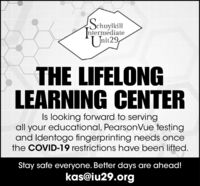 !SchuylkillnlermediateUnit29THE LIFELONGLEARNING CENTERIs looking forward to servingall your educational, PearsonVue testingand Identogo fingerprinting needs oncethe COVID-19 restrictions have been lifted.Stay safe everyone. Better days are ahead!kas@iu29.org !Schuylkill nlermediate Unit29 THE LIFELONG LEARNING CENTER Is looking forward to serving all your educational, PearsonVue testing and Identogo fingerprinting needs once the COVID-19 restrictions have been lifted. Stay safe everyone. Better days are ahead! kas@iu29.org
