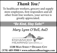 "Thank You!To healthcare workers, grocery and supplystore employees, first responders and allother front line workers, your service isgreatly appreciated.""Be Kind, Stay Safe!""Mary Lynn O'Bell, AuDENHANCEDHEARING Specialists, LLC1330 MAIN STREET  DICKSON CITY(570) 489-9900  www.enhancedhearingpa.com Thank You! To healthcare workers, grocery and supply store employees, first responders and all other front line workers, your service is greatly appreciated. ""Be Kind, Stay Safe!"" Mary Lynn O'Bell, AuD ENHANCED HEARING Specialists, LLC 1330 MAIN STREET  DICKSON CITY (570) 489-9900  www.enhancedhearingpa.com"
