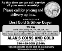 At this time we can still serviceall your needs remotely.Please call for pricing anddelivery options.ws TRUSR$5002.MENGOLDVoted 2017 - 2019Best Gold & Silver BuyerWe BuyGold & Silver Jewelry 10K, 14K, 18K, 22K, .925Gold Coins U.S. & Foreign  Gold Eagles  Silver Eagles  Silver DollarsSilver Halves, Quarters & Dimes 1964 and Before  U.S. Proof & Mint SetsALAN'S COINS AND GOLD414 LACKAWANNA AVE., OLYPHANT, PA570-489-COIN (2646)-Highest possible prices paid on gold jewelry-Will top any local quote in writing At this time we can still service all your needs remotely. Please call for pricing and delivery options. ws TRUSR $50 02. MENGOLD Voted 2017 - 2019 Best Gold & Silver Buyer We Buy Gold & Silver Jewelry 10K, 14K, 18K, 22K, .925 Gold Coins U.S. & Foreign  Gold Eagles  Silver Eagles  Silver Dollars Silver Halves, Quarters & Dimes 1964 and Before  U.S. Proof & Mint Sets ALAN'S COINS AND GOLD 414 LACKAWANNA AVE., OLYPHANT, PA 570-489-COIN (2646) -Highest possible prices paid on gold jewelry- Will top any local quote in writing