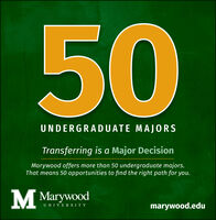 50UNDERGRADUATE MAJORSTransferring is a Major DecisionMarywood offers more than 50 undergraduate majors.That means 50 opportunities to find the right path for you.Marywoodmarywood.eduUNIVERS ITY 50 UNDERGRADUATE MAJORS Transferring is a Major Decision Marywood offers more than 50 undergraduate majors. That means 50 opportunities to find the right path for you.  Marywood marywood.edu UNIVERS ITY