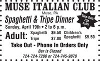 : MUSE ITALIAN CLUBMuse, PASpaghetti & Tripe DinnerSunday, April 19th  2 to 6 p.m.Take-Outs25¢extraAdult:Spaghetti $6.50 Children'sTripe$7.00 Spaghetti $5.50Take Out - Phone In Orders OnlyBar is Closed724-724-7280 or 724-745-9878 : MUSE ITALIAN CLUB Muse, PA Spaghetti & Tripe Dinner Sunday, April 19th  2 to 6 p.m. Take-Outs 25¢ extra Adult: Spaghetti $6.50 Children's Tripe $7.00 Spaghetti $5.50 Take Out - Phone In Orders Only Bar is Closed 724-724-7280 or 724-745-9878