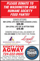 PLEASE DONATE TOTHE WASHINGTON AREAHUMANE SOCIETYFOOD PANTRYDONOR OPTIONS:40# LOYAL LIFE DOG FOOD (CHICKEN & RICE)$29.9920# LOYAL LIFE CAT & KITTEN FOOD$19.99DONORS SHOULD CALL 84 AGWAY AT724-222-0600 TO PAY OVER THE PHONE.LoyalSUPER PREMIUMl'ET FOODWASHINGTON AREAHUMANE SOCIETYEIGHTY FOURAGWAYOfficia!2019*bestBEST OF THE724-222-06001025 Route 519, Eighty Four, PA 15330Mon., Wed., Thurs., Fri. & Sat. - 8:00am-5pmTues. - 8:00am-6:30pm Closed SundayObserver ReporterServing Outobserver-reporter.comCommunity-Reporter:y's Choice Awards.Since 1808 PLEASE DONATE TO THE WASHINGTON AREA HUMANE SOCIETY FOOD PANTRY DONOR OPTIONS: 40# LOYAL LIFE DOG FOOD (CHICKEN & RICE) $29.99 20# LOYAL LIFE CAT & KITTEN FOOD $19.99 DONORS SHOULD CALL 84 AGWAY AT 724-222-0600 TO PAY OVER THE PHONE. Loyal SUPER PREMIUM l'ET FOOD WASHINGTON AREA HUMANE SOCIETY EIGHTY FOUR AGWAY Officia! 2019* best BEST OF THE 724-222-0600 1025 Route 519, Eighty Four, PA 15330 Mon., Wed., Thurs., Fri. & Sat. - 8:00am-5pm Tues. - 8:00am-6:30pm Closed Sunday Observer Reporter Serving Out observer-reporter.com Community -Reporter: y's Choice Awards. Since 1808