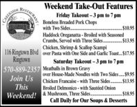 RISTAURANTFriday Takeout  3 pm to 7 pmBoneless Breaded Pork Chopswith Two Sides..Weekend Take-Out FeaturesCREEKSIDE. $10.95Haddock Oreganatta - Broiled with SeasonedCrumbs, Served with Three Sides. . $13.95Chicken, Shrimp & Scallop Scampi116 Ringtown Blvd over Pasta with One Side and Garlic Toast.$17.95RingtownSaturday Takeout  3 pm to 7 pm570-889-2357 Meatballs in Brown Gravyover House-Made Noodles with Two Sides..$9.95Chicken Francaise - with Three Sides..$13.95Join UsThisBroiled Delmonico - with Sautéed Onion& Mushroom, Three Sides .. $18.95Call Daily for Our Soups & DessertsWeekend! RISTAURANT Friday Takeout  3 pm to 7 pm Boneless Breaded Pork Chops with Two Sides.. Weekend Take-Out Features CREEKSIDE . $10.95 Haddock Oreganatta - Broiled with Seasoned Crumbs, Served with Three Sides. . $13.95 Chicken, Shrimp & Scallop Scampi 116 Ringtown Blvd over Pasta with One Side and Garlic Toast.$17.95 Ringtown Saturday Takeout  3 pm to 7 pm 570-889-2357 Meatballs in Brown Gravy over House-Made Noodles with Two Sides..$9.95 Chicken Francaise - with Three Sides..$13.95 Join Us This Broiled Delmonico - with Sautéed Onion & Mushroom, Three Sides .. $18.95 Call Daily for Our Soups & Desserts Weekend!