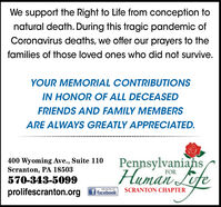 We support the Right to Life from conception tonatural death. During this tragic pandemic ofCoronavirus deaths, we offer our prayers to thefamilies of those loved ones who did not survive.YOUR MEMORIAL CONTRIBUTIONSIN HONOR OF ALL DECEASEDFRIENDS AND FAMILY MEMBERSARE ALWAYS GREATLY APPRECIATED.400 Wyoming Ave., Suite 110Scranton, PA 18503570-343-5099Human LifePennsylvaniansFORSCRANTON CHAPTERprolifescranton.orgf facebook We support the Right to Life from conception to natural death. During this tragic pandemic of Coronavirus deaths, we offer our prayers to the families of those loved ones who did not survive. YOUR MEMORIAL CONTRIBUTIONS IN HONOR OF ALL DECEASED FRIENDS AND FAMILY MEMBERS ARE ALWAYS GREATLY APPRECIATED. 400 Wyoming Ave., Suite 110 Scranton, PA 18503 570-343-5099 Human Life Pennsylvanians FOR SCRANTON CHAPTER prolifescranton.org f facebook