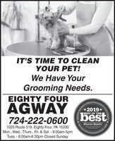 IT'S TIME TO CLEANYOUR PET!We Have YourGrooming Needs.EIGHTY FOURCommunity:AGWAYbestOfficial2019*BEST OF THE724-222-0600Observer-ReporterServing Our1025 Route 519, Eighty Four, PA 15330Mon., Wed., Thurs., Fri. & Sat. - 8:00am-5pmTues. - 8:00am-6:30pm Closed Sundayabservor-roportar comCommunityy's Choice Awardsoday-18A1esaOReporter'sSince 1808 IT'S TIME TO CLEAN YOUR PET! We Have Your Grooming Needs. EIGHTY FOUR Community: AGWAY best Official 2019* BEST OF THE 724-222-0600 Observer-Reporter Serving Our 1025 Route 519, Eighty Four, PA 15330 Mon., Wed., Thurs., Fri. & Sat. - 8:00am-5pm Tues. - 8:00am-6:30pm Closed Sunday abservor-roportar com Community y's Choice Awards oday-18A1esaO Reporter's Since 1808