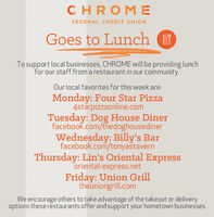 CHROM EFEDERAL CREDIT UNIONGoes to Lunch (To support local businesses, CHROME will be providing lunchfor our staff from a restaurant in our community.Our local favorites for this week are:Monday: Four Star Pizza4starpizzaonline.comTuesday: Dog House Dinerfacebook.com/thedoghousedinerWednesday: Billy's Barfacebook.com/tonyastavernThursday: Lin's Oriental Expressoriental-express.netFriday: Union Grilltheuniongrill.comWe encourage others to take advantage of the takeout or deliveryoptions theserestaurants offer and support your hometown businesses. CHROM E FEDERAL CREDIT UNION Goes to Lunch ( To support local businesses, CHROME will be providing lunch for our staff from a restaurant in our community. Our local favorites for this week are: Monday: Four Star Pizza 4starpizzaonline.com Tuesday: Dog House Diner facebook.com/thedoghousediner Wednesday: Billy's Bar facebook.com/tonyastavern Thursday: Lin's Oriental Express oriental-express.net Friday: Union Grill theuniongrill.com We encourage others to take advantage of the takeout or delivery options theserestaurants offer and support your hometown businesses.