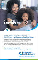 AT-HOMEPARTNERSAccess quality care from the leader indigital health - without ever leaving home.Whether you're due for a routine primary care visit, need to speak with aspecialist or an unexpected health care need arises, Lehigh Valley HealthNetwork (LVHN) has virtual care options for you and your family.The best part? You'll always be seen by an LVHN provider who is workingwith your medical records at their fingertips. We've been a leader in healthcare innovation for more than 100 years and today is no different.Stay home, stay safe and stay healthy.Learn more about your virtual health care options at LVHN.org/virtual.Lehigh ValleyHealth NetworkYour health deserves a partner. AT-HOME PARTNERS Access quality care from the leader in digital health - without ever leaving home. Whether you're due for a routine primary care visit, need to speak with a specialist or an unexpected health care need arises, Lehigh Valley Health Network (LVHN) has virtual care options for you and your family. The best part? You'll always be seen by an LVHN provider who is working with your medical records at their fingertips. We've been a leader in health care innovation for more than 100 years and today is no different. Stay home, stay safe and stay healthy. Learn more about your virtual health care options at LVHN.org/virtual. Lehigh Valley Health Network Your health deserves a partner.