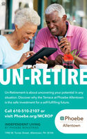 UN-RETIREUn-Retirement is about uncovering your potential in anysituation. Discover why the Terrace at Phoebe Allentownis the safe investment for a self-fulfilling future.Call 610-510-2107 orvisit Phoebe.org/MCROPPhoebeINDEPENDENT LIVINGAllentownBY PHOEBE MINISTRIES1940 W. Turner Street, Allentown, PA 18104 UN-RETIRE Un-Retirement is about uncovering your potential in any situation. Discover why the Terrace at Phoebe Allentown is the safe investment for a self-fulfilling future. Call 610-510-2107 or visit Phoebe.org/MCROP Phoebe INDEPENDENT LIVING Allentown BY PHOEBE MINISTRIES 1940 W. Turner Street, Allentown, PA 18104