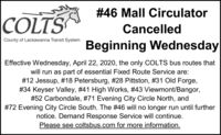 #46 Mall Circulator|COLTSCancelledCounty of Lackawanna Transit SystemBeginning WednesdayEffective Wednesday, April 22, 2020, the only COLTS bus routes thatwill run as part of essential Fixed Route Service are:#12 Jessup, #18 Petersburg, #28 Pittston, #31 Old Forge,#34 Keyser Valley, #41 High Works, #43 Viewmont/Bangor,#52 Carbondale, #71 Evening City Circle North, and#72 Evening City Circle South. The #46 will no longer run until furthernotice. Demand Response Service will continue.Please see coltsbus.com for more information. #46 Mall Circulator |COLTS Cancelled County of Lackawanna Transit System Beginning Wednesday Effective Wednesday, April 22, 2020, the only COLTS bus routes that will run as part of essential Fixed Route Service are: #12 Jessup, #18 Petersburg, #28 Pittston, #31 Old Forge, #34 Keyser Valley, #41 High Works, #43 Viewmont/Bangor, #52 Carbondale, #71 Evening City Circle North, and #72 Evening City Circle South. The #46 will no longer run until further notice. Demand Response Service will continue. Please see coltsbus.com for more information.