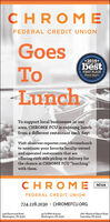 """CHROMEFEDERAL CREDIT UNIONGoesoncal Co*2019*BEST OF THEbestToFIRST PLACEObstreer Reportereving OisenCommuyLunchTo support local businesses in ourarea, CHROME FCU is ordering lunchfrom a different restaurant each day!Visit observer-reporter.com/chromelunchto nominate your favorite locally-ownedand operated restaurants that areoffering curb side pickup or delivery forthe chance at CHROME FCU """"lunching""""with them.CHROMENCUAFEDERAL CREDIT UNION724.228.2030  CHROMEFCU.ORG440 Racetrack RoadWashington, PA 1530145 Griffith AvenueWashington, PA 153012601 Waxford-Bayne RoadSewickley, PA 15143 CHROME FEDERAL CREDIT UNION Goes oncal Co *2019* BEST OF THE best To FIRST PLACE Obstreer Reporter eving O isen Commuy Lunch To support local businesses in our area, CHROME FCU is ordering lunch from a different restaurant each day! Visit observer-reporter.com/chromelunch to nominate your favorite locally-owned and operated restaurants that are offering curb side pickup or delivery for the chance at CHROME FCU """"lunching"""" with them. CHROME NCUA FEDERAL CREDIT UNION 724.228.2030  CHROMEFCU.ORG 440 Racetrack Road Washington, PA 15301 45 Griffith Avenue Washington, PA 15301 2601 Waxford-Bayne Road Sewickley, PA 15143"""