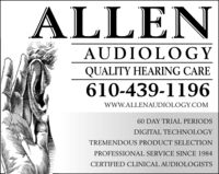 ALLENAUDIOLOGYQUALITY HEARING CARE610-439-1196wwW.ALLENAUDIOLOGY.COM60 DAY TRIAL PERIODSDIGITAL TECHNOLOGYTREMENDOUS PRODUCT SELECTIONPROFESSIONAL SERVICE SINCE 1984CERTIFIED CLINICAL AUDIOLOGISTS ALLEN AUDIOLOGY QUALITY HEARING CARE 610-439-1196 wwW.ALLENAUDIOLOGY.COM 60 DAY TRIAL PERIODS DIGITAL TECHNOLOGY TREMENDOUS PRODUCT SELECTION PROFESSIONAL SERVICE SINCE 1984 CERTIFIED CLINICAL AUDIOLOGISTS