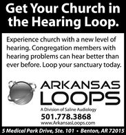 Get Your Church inthe Hearing Loop.Experience church with a new level ofhearing. Congregation members withhearing problems can hear better thanever before. Loop your sanctuary today.ARKANSASLOOPSA Division of Saline Audiology501.778.3868www.ArkansasLoops.com5 Medical Park Drive, Ste. 101  Benton, AR 72015 Get Your Church in the Hearing Loop. Experience church with a new level of hearing. Congregation members with hearing problems can hear better than ever before. Loop your sanctuary today. ARKANSAS LOOPS A Division of Saline Audiology 501.778.3868 www.ArkansasLoops.com 5 Medical Park Drive, Ste. 101  Benton, AR 72015