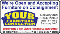 We're Open and AcceptingFurniture on ConsignmentYOURPalivery andFURNITURECONNECTIONFREE PickupMon - Fri 10-6Saturday 10-5Quality New & Pre-Owned Furniture & Home Décor701 Military Rd (across from Walgreens)  501-315-5130  Benton We're Open and Accepting Furniture on Consignment YOUR Palivery and FURNITURE CONNECTION FREE Pickup Mon - Fri 10-6 Saturday 10-5 Quality New & Pre-Owned Furniture & Home Décor 701 Military Rd (across from Walgreens)  501-315-5130  Benton