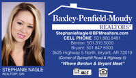 """Baxley-Penfield-MoudyREALTORS®StephanieNagle@BPMrealtors.comCELL PHONE 501.860.8491Benton: 501.315.5000Bryant: 501.847.50003525 Highway 5 North, Bryant, AR 72019(Corner of Springhill Road & Highway 5)""""Where Benton & Bryant Meet""""STEPHANIE NAGLEREALTOR®, GRIMLSTALOEOUAL HOUSINGOPPORTUNITY Baxley-Penfield-Moudy REALTORS® StephanieNagle@BPMrealtors.com CELL PHONE 501.860.8491 Benton: 501.315.5000 Bryant: 501.847.5000 3525 Highway 5 North, Bryant, AR 72019 (Corner of Springhill Road & Highway 5) """"Where Benton & Bryant Meet"""" STEPHANIE NAGLE REALTOR®, GRI MLS TALO EOUAL HOUSING OPPORTUNITY"""