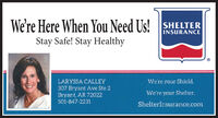 We're Here When You Need Us! SHELTERINSURANCEStay Safe! Stay HealthyLARYSSA CALLEYWe're your Shield.307 Bryant Ave Ste 2Bryant, AR 72022We're your Shelter.501-847-2231ShelterInsurance.com We're Here When You Need Us! SHELTER INSURANCE Stay Safe! Stay Healthy LARYSSA CALLEY We're your Shield. 307 Bryant Ave Ste 2 Bryant, AR 72022 We're your Shelter. 501-847-2231 ShelterInsurance.com