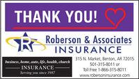 THANK YOU!Roberson & AssociatesINSURANCEbusiness, home, auto, life, health, churchINSURANCE315 N. Market, Benton, AR 72015501-315-8011 orToll Free 1-866-315-8011Serving you since 1987www.robersoninsurance.com THANK YOU! Roberson & Associates INSURANCE business, home, auto, life, health, church INSURANCE 315 N. Market, Benton, AR 72015 501-315-8011 or Toll Free 1-866-315-8011 Serving you since 1987 www.robersoninsurance.com