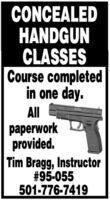 CONCEALEDHANDGUNCLASSESCourse completedin one day.Allpaperworkprovided.Tim Bragg, Instructor#95-055501-776-7419 CONCEALED HANDGUN CLASSES Course completed in one day. All paperwork provided. Tim Bragg, Instructor #95-055 501-776-7419