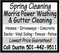 Spring CleaningMorris Power Washing& Gutter CleaningHomes · Driveways  ConcreteDecks · Vinyl Siding  Fences · PatiosLowest Price GuaranteedCall Dustin 501-442-9511 Spring Cleaning Morris Power Washing & Gutter Cleaning Homes · Driveways  Concrete Decks · Vinyl Siding  Fences · Patios Lowest Price Guaranteed Call Dustin 501-442-9511