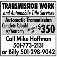 TRANSMISSION WORKand Automobile Title ServicesAutomatic TransmissionComplete RebuildW/Warranty StartingAt$350Call Mike Hoffman501-773-2131or Billy 501-298-9042 TRANSMISSION WORK and Automobile Title Services Automatic Transmission Complete Rebuild W/Warranty Starting At $350 Call Mike Hoffman 501-773-2131 or Billy 501-298-9042