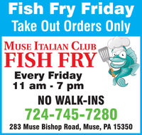 Fish Fry FridayTake Out Orders OnlyMUSE ITALIAN CLUBFISH FRYEvery Friday11 am - 7 pmNO WALK-INS724-745-7280283 Muse Bishop Road, Muse, PA 15350 Fish Fry Friday Take Out Orders Only MUSE ITALIAN CLUB FISH FRY Every Friday 11 am - 7 pm NO WALK-INS 724-745-7280 283 Muse Bishop Road, Muse, PA 15350