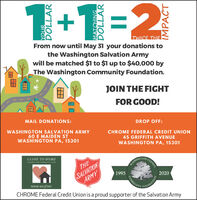 1+1=2TWICE THEFrom now until May 31 your donations tothe Washington Salvation Armywill be matched $1 to $1 up to $40,000 byThe Washington Community Foundation.JOIN THE FIGHTFOR GOOD!MAIL DONATIONS:DROP OFF:WASHINGTON SALVATION ARMY60 E MAIDEN STWASHINGTON PA, 15301CHROME FEDERAL CREDIT UNION45 GRIFFITH AVENUEWASHINGTON PA, 15301CLOSE TO HOMEGIONCOUNTYDISASTER AND EMELROINCY FUNDSALVATIONARMYTHEWASHINGE19952020COMMUNITYwww. wcef.netCHROME Federal Credit Union is a proud supporter of the Salvation ArmyDUNDATION 1+1=2 TWICE THE From now until May 31 your donations to the Washington Salvation Army will be matched $1 to $1 up to $40,000 by The Washington Community Foundation. JOIN THE FIGHT FOR GOOD! MAIL DONATIONS: DROP OFF: WASHINGTON SALVATION ARMY 60 E MAIDEN ST WASHINGTON PA, 15301 CHROME FEDERAL CREDIT UNION 45 GRIFFITH AVENUE WASHINGTON PA, 15301 CLOSE TO HOME GION COUNTY DISASTER AND EMELROINCY FUND SALVATION ARMY THE WASHINGE 1995 2020 COMMUNITY www. wcef.net CHROME Federal Credit Union is a proud supporter of the Salvation Army DUNDATION