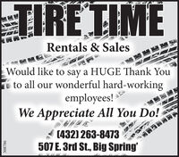 TIRE TIMERentals & SalesWould like to say a HUGE Thank Yous to all our wonderful hard-workingemployees!We Appreciate All You Do!(432) 263-8473507 E. 3rd St., Big Spring'308786 TIRE TIME Rentals & Sales Would like to say a HUGE Thank You s to all our wonderful hard-working employees! We Appreciate All You Do! (432) 263-8473 507 E. 3rd St., Big Spring' 308786