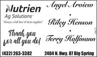 "Nutrien Angel ArviewAg SolutionsRiley HensonAlways a full line of farm supplies""Thanh you,bar all yóu do! Terry Halfmann(432) 263-33822404 N. Hwy. 87 Big Spring308757 Nutrien Angel Arview Ag Solutions Riley Henson Always a full line of farm supplies"" Thanh you, bar all yóu do! Terry Halfmann (432) 263-3382 2404 N. Hwy. 87 Big Spring 308757"
