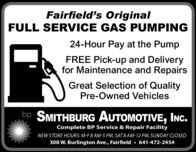 Fairfield's OriginalFULL SERVICE GAS PUMPING24-Hour Pay at the PumpFREE Pick-up and Deliveryfor Maintenance and RepairsGreat Selection of QualityPre-Owned Vehiclesbp SMITHBURG AUTOMOTIVE, INC.Complete BP Service & Repair FacilityNEW STORE HOURS: M-F 8 AM-5 PM, SAT 8 AM-12 PM, SUNDAY CLOSED308 W. Burlington Ave., Fairfield  641-472-2454 Fairfield's Original FULL SERVICE GAS PUMPING 24-Hour Pay at the Pump FREE Pick-up and Delivery for Maintenance and Repairs Great Selection of Quality Pre-Owned Vehicles bp SMITHBURG AUTOMOTIVE, INC. Complete BP Service & Repair Facility NEW STORE HOURS: M-F 8 AM-5 PM, SAT 8 AM-12 PM, SUNDAY CLOSED 308 W. Burlington Ave., Fairfield  641-472-2454