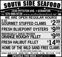 SOUTH SIDE SEAFOOD1930 PITTSTON AVE.  SCRANTON570-969-9726 www.southsideseafood.netWE ARE OPEN REGULAR HOURS!$239VISADCVERMerCar5 OZ.GOURMET STUFFED CLAMSFRESH BLUEPOINT OYSTERS $999$999$1499EA.10 CT.INDIVIDUALLY QUICK FROZENORANGE ROUGHY FILLETFRESH HALIBUT FILLETLB.HOME OF THE WILD SAND FREE CLAMSAll sales while supplies lastHOURS: MON. 9 A.M. NOON, TUES. FRI.9 A.M. 6 P.M., SAT. 9 A.M. - 5 P.M.SPECIALS THIS WEEK through 4-27-20 SOUTH SIDE SEAFOOD 1930 PITTSTON AVE.  SCRANTON 570-969-9726 www.southsideseafood.net WE ARE OPEN REGULAR HOURS! $239 VISA DCVER MerCar 5 OZ. GOURMET STUFFED CLAMS FRESH BLUEPOINT OYSTERS $999 $999 $1499 EA. 10 CT. INDIVIDUALLY QUICK FROZEN ORANGE ROUGHY FILLET FRESH HALIBUT FILLET LB. HOME OF THE WILD SAND FREE CLAMS All sales while supplies last HOURS: MON. 9 A.M. NOON, TUES. FRI.9 A.M. 6 P.M., SAT. 9 A.M. - 5 P.M. SPECIALS THIS WEEK through 4-27-20