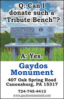 """Q: Can Idonate such a""""Tribute Bench""""?LEST WE FORGETDuty, Honor. Country, FreedomA: Yes.GaydosMonument407 Oak Spring RoadCanonsburg, PA 15317724-745-4413www.gaydosmonument.com Q: Can I donate such a """"Tribute Bench""""? LEST WE FORGET Duty, Honor. Country, Freedom A: Yes. Gaydos Monument 407 Oak Spring Road Canonsburg, PA 15317 724-745-4413 www.gaydosmonument.com"""