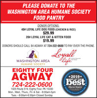 PLEASE DONATE TO THEWASHINGTON AREA HUMANE SOCIETYFOOD PANTRYDONOR OPTIONS:40# LOYAL LIFE DOG FOOD (CHICKEN & RICE)$29.9920# LOYAL LIFE CAT & KITTEN FOOD$19.99DONORS SHOULD CALL 84 AGWAY AT 724-222-0600 TO PAY OVER THE PHONE.LoyallMeifeSUPER PREMIUMPET FOODWASHINGTON AREAHUMANE SOCIETYEIGHTY FOUROfficial Community's CAGWAY2019*BEST OF THE724-222-0600bestObserver-Reporter1025 Route 519, Eighty Four, PA 15330Mon., Wed., Thurs., Fri. & Sat. - 8:00am-5pmTues. - 8:00am-6:30pm Closed Sundayobserver reporter.comOurCommunitySince 1808choice AwardeReporter'sObserverServing PLEASE DONATE TO THE WASHINGTON AREA HUMANE SOCIETY FOOD PANTRY DONOR OPTIONS: 40# LOYAL LIFE DOG FOOD (CHICKEN & RICE) $29.99 20# LOYAL LIFE CAT & KITTEN FOOD $19.99 DONORS SHOULD CALL 84 AGWAY AT 724-222-0600 TO PAY OVER THE PHONE. Loyall Meife SUPER PREMIUM PET FOOD WASHINGTON AREA HUMANE SOCIETY EIGHTY FOUR Official Community's C AGWAY 2019* BEST OF THE 724-222-0600 best Observer-Reporter 1025 Route 519, Eighty Four, PA 15330 Mon., Wed., Thurs., Fri. & Sat. - 8:00am-5pm Tues. - 8:00am-6:30pm Closed Sunday observer reporter.com Our Community Since 1808 choice Awarde Reporter's Observer Serving
