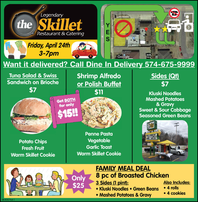 Legendarythe SkilletRestaurant & CateringFriday, April 24th3-7pmeMOWESTGoogleWant it delivered? Call Dine In Delivery 574-675-9999Sides (Qt)$7Shrimp Alfredoor Polish Buffet$11Tuna Salad & SwissSandwich on Brioche$7Kluski NoodlesMashed Potatoes& GravySweet & Sour CabbageSeasoned Green BeansGet BOTHfor only$15!STalicdPenne PastaVegetableGarlic ToastPotato ChipsFresh FruitWarm Skillet CookieWarm Skillet CookieFAMILY MEAL DEAL8 pc of Broasted Chicken3 Sides (1 pint): Kluski Noodles  Green Beans 4 rolls Mashed Potatoes & GravyOnly$25Also Includes: 4 cookiesSB-830764-1 Legendary the Skillet Restaurant & Catering Friday, April 24th 3-7pm eMOWEST Google Want it delivered? Call Dine In Delivery 574-675-9999 Sides (Qt) $7 Shrimp Alfredo or Polish Buffet $11 Tuna Salad & Swiss Sandwich on Brioche $7 Kluski Noodles Mashed Potatoes & Gravy Sweet & Sour Cabbage Seasoned Green Beans Get BOTH for only $15! STalicd Penne Pasta Vegetable Garlic Toast Potato Chips Fresh Fruit Warm Skillet Cookie Warm Skillet Cookie FAMILY MEAL DEAL 8 pc of Broasted Chicken 3 Sides (1 pint):  Kluski Noodles  Green Beans 4 rolls  Mashed Potatoes & Gravy Only $25 Also Includes:  4 cookies SB-830764-1