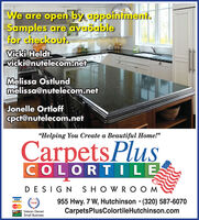 """We are open by appoinient.Samples are availablefor checkout.Victki Heldivicki@nutelecom.netMelissa Ostlundmelissa@nutelecom.netJonelle Ortloffcpct@nutelecom.net""""Helping You Create a Beautiful Home!""""CarpetsPlusCOLORTILEDESIGN SHOWRO O MVISA955 Hwy. 7 W, Hutchinson  (320) 587-6070CarpetsPlusColortileHutchinson.comvosaMstaruVeteran OwnedSmall Business We are open by appoinient. Samples are available for checkout. Victki Heldi vicki@nutelecom.net Melissa Ostlund melissa@nutelecom.net Jonelle Ortloff cpct@nutelecom.net """"Helping You Create a Beautiful Home!"""" CarpetsPlus COLORTILE DESIGN SHOWRO O M VISA 955 Hwy. 7 W, Hutchinson  (320) 587-6070 CarpetsPlusColortileHutchinson.com vosa Mstaru Veteran Owned Small Business"""