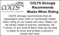 COLTS StronglyCOLTSRecommendsCounty of Lackawanna Transit System Masks When RidingCOLTS strongly recommends that allpassengers wear cloth or homemade maskswhen riding on our buses and vans. Masks canbe simply made of scarves, bandanas, oldT-shirts, or any kind of fabric that can be heldin place to cover and protect a person'smouth and nose. COLTS Strongly COLTS Recommends County of Lackawanna Transit System Masks When Riding COLTS strongly recommends that all passengers wear cloth or homemade masks when riding on our buses and vans. Masks can be simply made of scarves, bandanas, old T-shirts, or any kind of fabric that can be held in place to cover and protect a person's mouth and nose.