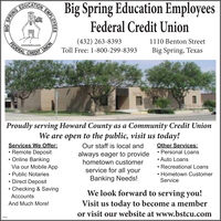 OUGATION EMPLOSpring Education EmployeesBigFederal Credit Union(432) 263-8393Toll Free: 1-800-299-83931110 Benton StreetUNIONCREDITFEDERALwww.bstcu.comBig Spring, TexasProudly serving Howard County as a Community Credit UnionWe are open to the public, visit us today!Our staff is local andalways eager to providehometown customerServices We Offer: Remote Deposit Online BankingVia our Mobile App Public Notaries Direct Deposit Checking & SavingOther Services: Personal Loans Auto Loans Recreational Loans Hometown CustomerServiceservice for all yourBanking Needs!We look forward to serving you!Visit us today to become a memberor visit our website at www.bstcu.comAccountsAnd Much More!309084SPRINGBIGEMPLOYEES OUGATION EMPLO Spring Education Employees Big Federal Credit Union (432) 263-8393 Toll Free: 1-800-299-8393 1110 Benton Street UNION CREDIT FEDERAL www.bstcu.com Big Spring, Texas Proudly serving Howard County as a Community Credit Union We are open to the public, visit us today! Our staff is local and always eager to provide hometown customer Services We Offer:  Remote Deposit  Online Banking Via our Mobile App  Public Notaries  Direct Deposit  Checking & Saving Other Services:  Personal Loans  Auto Loans  Recreational Loans  Hometown Customer Service service for all your Banking Needs! We look forward to serving you! Visit us today to become a member or visit our website at www.bstcu.com Accounts And Much More! 309084 SPRING BIG EMPLOYEES