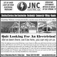 LET US SHEDLIGHT ON YOURELECTRICALPROBLEMSOJNCSERVICINGCUSTOMERSWITHIN 80 MILESELECTRIC LLC OF BIG SPRING, TXElectrical Services: New Construction -Residential - Commercial Wiring  RepairsVisit Our Website: wwwjncelectricllc.com for more of the Services we offer!Quit Looking For An Electrician!We've been there, we'll be here, you can rely on us.When the lights go out or start flickering in your home or office, you don't have to break out thetoolbox. JNC Electric LLC will fix your electrical issues to get your building back up and runningquickly. Our experienced electricians can handle any size repair project. We've worked on smallrepairs at single-family homes in the Big Spring, TX area, and we've completed repairs for largeoffice buildings, too. Whatever type of electrical issue you have, you can count on JNC ElectricLLC to handle it for you. Call 432-242-6002 for a free estimate.Hours of Operation: Mon-Fri. 7:30am-5pm Phone: (432) 242-6002 www.jncelectriclic.com LET US SHED LIGHT ON YOUR ELECTRICAL PROBLEMS OJNC SERVICING CUSTOMERS WITHIN 80 MILES ELECTRIC LLC OF BIG SPRING, TX Electrical Services: New Construction -Residential - Commercial Wiring  Repairs Visit Our Website: wwwjncelectricllc.com for more of the Services we offer! Quit Looking For An Electrician! We've been there, we'll be here, you can rely on us. When the lights go out or start flickering in your home or office, you don't have to break out the toolbox. JNC Electric LLC will fix your electrical issues to get your building back up and running quickly. Our experienced electricians can handle any size repair project. We've worked on small repairs at single-family homes in the Big Spring, TX area, and we've completed repairs for large office buildings, too. Whatever type of electrical issue you have, you can count on JNC Electric LLC to handle it for you. Call 432-242-6002 for a free estimate. Hours of Operation: Mon-Fri. 7:30am-5pm Phone: (432) 242-6002 www.jncelectriclic.com