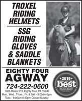 TROXELRIDINGHELMETSSGRIDINGGLOVES& SADDLEBLANKETSEIGHTY FOURAGWAYReportar s Official Community'sChoice Awards2019*bestBEST OF THE724-222-0600Observer-ReporterServing Our1025 Route 519, Eighty Four, PA 15330Mon., Wed., Thurs., Fri. & Sat. - 8:00am-5pmTues. - 8:00am-6:30pm Closed Sundayabservor-roportar comCommunitySince 1808 TROXEL RIDING HELMETS SG RIDING GLOVES & SADDLE BLANKETS EIGHTY FOUR AGWAY Reportar s Official Community's Choice Awards 2019* best BEST OF THE 724-222-0600 Observer-Reporter Serving Our 1025 Route 519, Eighty Four, PA 15330 Mon., Wed., Thurs., Fri. & Sat. - 8:00am-5pm Tues. - 8:00am-6:30pm Closed Sunday abservor-roportar com Community Since 1808