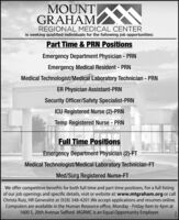 MOUNT NGRAHAMREGIONAL MEDICAL CENTERis seeking qualified individuals for the following job opportunities:Part Time & PRN PositionsEmergency Department Physician - PRNEmergency Medical Resident - PRNMedical Technologist/Medical Laboratory Technician - PRNER Physician Assistant-PRNSecurity Officer/Safety Specialist-PRNICU Registered Nurse (2)-PRNTemp Registered Nurse - PRNFull Time PositionsEmergency Department Physician (2)-FTMedical Technologist/Medical Laboratory Technician-FTMed/Surg Registered Nurse-FTWe offer competitive benefits for both full time and part time positions. For a full listingof our job openings and specific details, visit or website at: www.mtgraham.org or callChrista Ruiz, HR Generalist at (928) 348-4201.We accept applications and resumes online.Computers are available in the Human Resource office, Monday - Friday 9am to 4pm at1600 S. 20th Avenue Safford. MGRMC is an Equal Opportunity Employer. MOUNT N GRAHAM REGIONAL MEDICAL CENTER is seeking qualified individuals for the following job opportunities: Part Time & PRN Positions Emergency Department Physician - PRN Emergency Medical Resident - PRN Medical Technologist/Medical Laboratory Technician - PRN ER Physician Assistant-PRN Security Officer/Safety Specialist-PRN ICU Registered Nurse (2)-PRN Temp Registered Nurse - PRN Full Time Positions Emergency Department Physician (2)-FT Medical Technologist/Medical Laboratory Technician-FT Med/Surg Registered Nurse-FT We offer competitive benefits for both full time and part time positions. For a full listing of our job openings and specific details, visit or website at: www.mtgraham.org or call Christa Ruiz, HR Generalist at (928) 348-4201.We accept applications and resumes online. Computers are available in the Human Resource office, Monday - Friday 9am to 4pm at 1600 S. 20th Avenue Safford. MGRMC is an Equal Opportunity Employer.