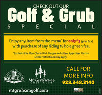 CHECK OUT OURGolf & GrubS P E C I A LEnjoy any item from the menu' for only $5 (plus tax)with purchase of any riding 18 hole green fee.*Excludes the Mo0-Cluck-Oink Burgerand 4 Item Appetizer Platter.Other restrictions may apply.CALL FOR2016MORE INFOEST.DOUBLE 'R Mt GrahamBAR928.348.3140GRILLGOLF CLUBmtgrahamgolf.comSPORT S280775 CHECK OUT OUR Golf & Grub S P E C I A L Enjoy any item from the menu' for only $5 (plus tax) with purchase of any riding 18 hole green fee. *Excludes the Mo0-Cluck-Oink Burgerand 4 Item Appetizer Platter. Other restrictions may apply. CALL FOR 2016 MORE INFO EST. DOUBLE 'R Mt Graham BAR 928.348.3140 GRILL GOLF CLUB mtgrahamgolf.com SPORT S 280775